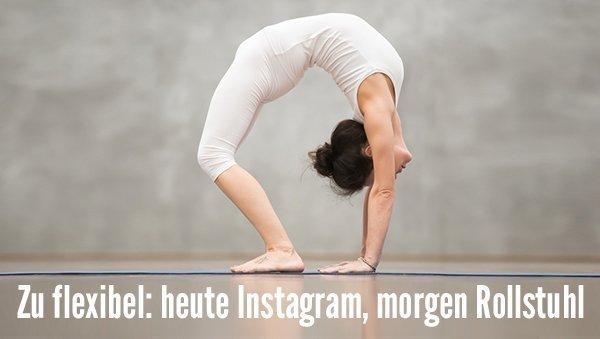 Zu flexibel: Heute Instagram, morgen Rollstuhl?