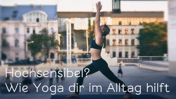 Hochsensibel? Wie Yoga dich unterstützen kann