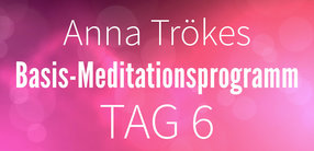 Basis-Meditationsprogramm Tag 6