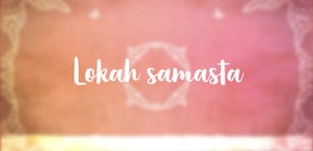 Segens-Mantra für alle Wesen: Lokah samasta sukhino bhavantu