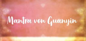 Mantra von Guanyin: Anrufung der heilenden Kraft unermesslicher Liebe