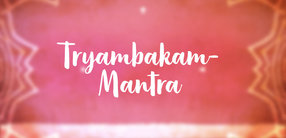 Tryambakam-Mantra: Das große, den Tod besiegende Mantra