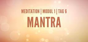 Modul 1, Tag 6: Meditation mit Fokus Mantra